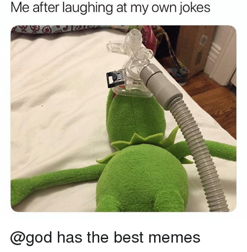 God, Memes, and Best: Me  after laughing at my own jokes @god has the best memes