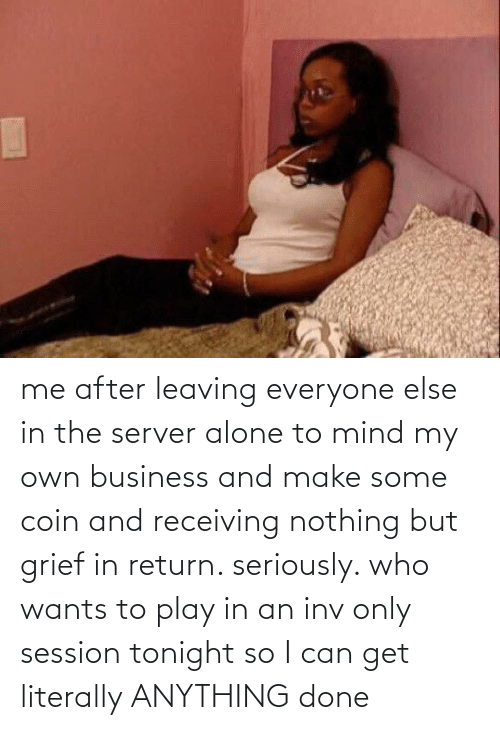 Inv: me after leaving everyone else in the server alone to mind my own business and make some coin and receiving nothing but grief in return. seriously. who wants to play in an inv only session tonight so I can get literally ANYTHING done