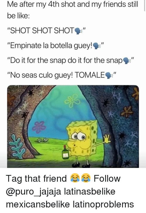 """Be Like, Friends, and Memes: Me after my 4th shot and my friends still  be like  """"SHOT SHOT SHOT  """"Empinate la botella guey!""""  """"Do it for the snap do it for the snap""""  """"No seas culo guey! TOMALE9"""" Tag that friend 😂😂 Follow @puro_jajaja latinasbelike mexicansbelike latinoproblems"""