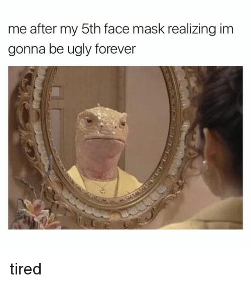 Ugly, Forever, and Girl Memes: me after my 5th face mask realizing im  gonna be ugly forever tired