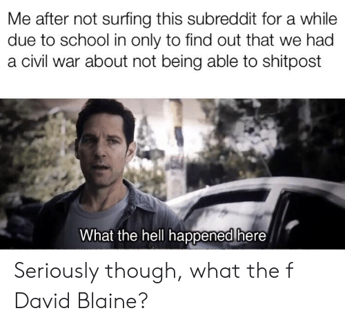 David Blaine: Me after not surfing this subreddit for a while  due to school in only to find out that we had  a civil war about not being able to shitpost  What the hell happened here Seriously though, what the f David Blaine?