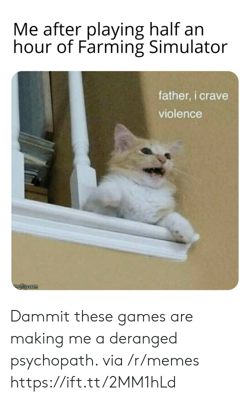Simulator: Me after playing half an  hour of Farming Simulator  father, i crave  violence  ngiip.com Dammit these games are making me a deranged psychopath. via /r/memes https://ift.tt/2MM1hLd