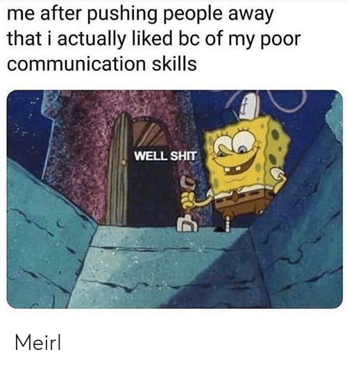 communication: me after pushing people away  that i actually liked bc of my poor  communication skills  WELL SHIT Meirl