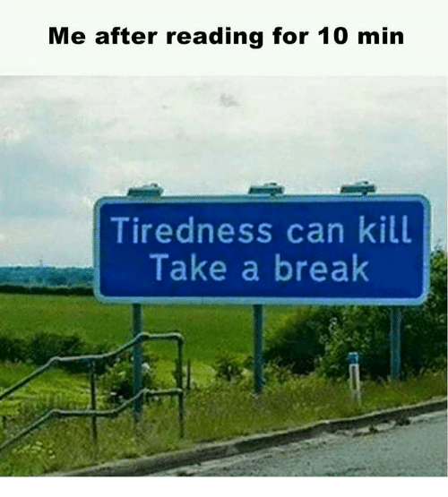 tiredness: Me after reading for 10 min  Tiredness can kill  Take a break