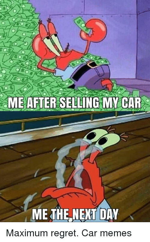 Cars, Regrets, and My Car: ME AFTER SELLING MY CAR  ME THE NEXT DAY Maximum regret. Car memes