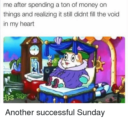 Money, Heart, and Sunday: me after spending a ton of money on  things and realizing it still didnt fill the void  in my heart Another successful Sunday