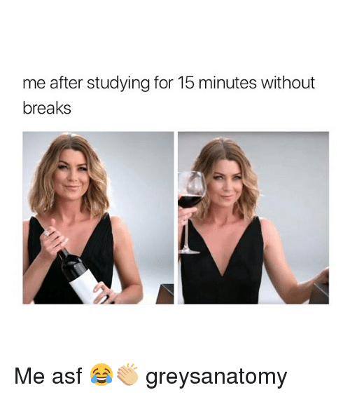 Memes, 🤖, and Greysanatomy: me after studying for 15 minutes without  breaks Me asf 😂👏🏼 greysanatomy