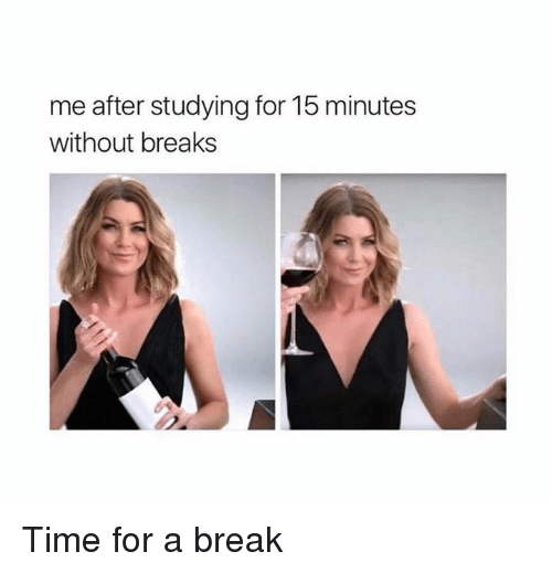 Memes, 🤖, and  Break Time: me after studying for 15 minutes  without breaks Time for a break