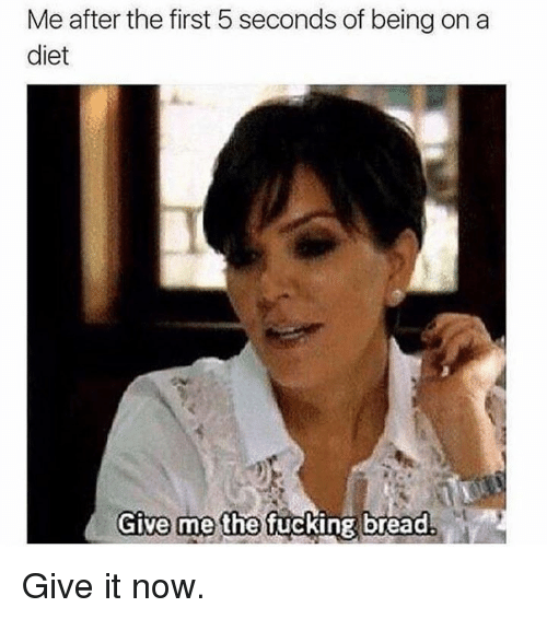 Kardashian, Diet, and Celebrities: Me after the first 5 seconds of being on a  diet  Give me the  ucking bread Give it now.