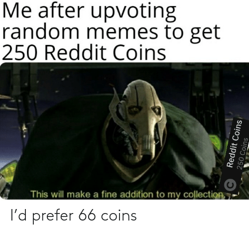 Memes, Reddit, and Make A: Me after upvoting  random memes to get  250 Reddit Coins  This will make a fine addition to my collection, 7  Reddit Coins  250 Coins I'd prefer 66 coins