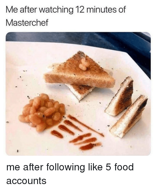 Food, Memes, and 🤖: Me after watching 12 minutes of  Masterchef me after following like 5 food accounts