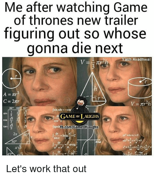 Game of Thrones, Memes, and Work: Me after watching Game  of thrones new trailer  figuring out so whose  gonna die next  Yash Avadhwal  300 45 600  sin xdx- -cos  GAME OF LAUGHS  COS  COS  2  tan!  fb com GameotLaughs  3  2x  +C  30°  arctg- Let's work that out