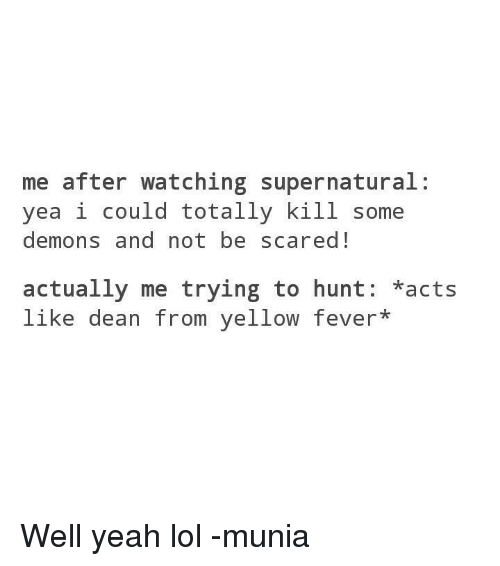 watch supernatural: me after watching supernatural:  yea i could totally kill some  demons and not be scared!  actually me trying to hunt: acts  like dean from yellow fever* Well yeah lol -munia