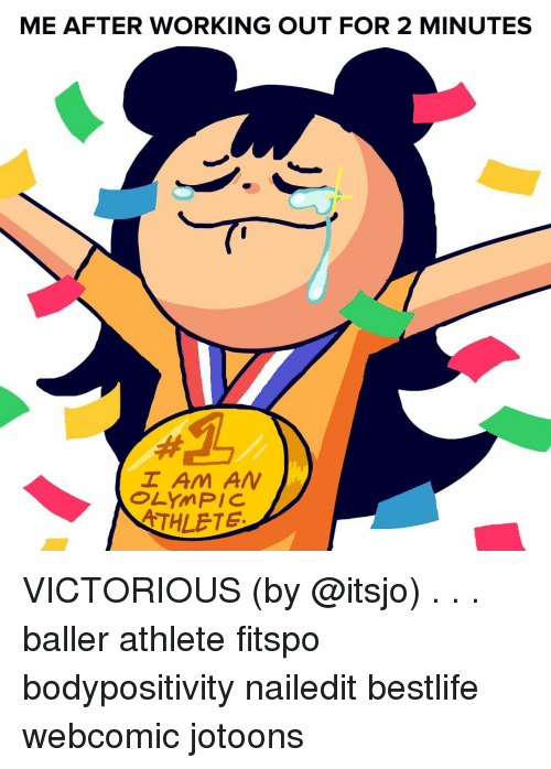 Victorious: ME AFTER WORKING OUT FOR 2 MINUTES  I Am AN  OLYMPIC  THLETE VICTORIOUS (by @itsjo) . . . baller athlete fitspo bodypositivity nailedit bestlife webcomic jotoons