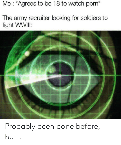 Army Recruiter: Me : *Agrees to be 18 to watch porn*  The army recruiter looking for soldiers to  fight WWIII: Probably been done before, but..