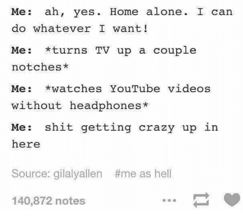 Headphones: Me: ah, yes. Home alone. I can  do whatever I want!  Me: *turns TV up a couplee  notches*  Me: watches YouTube videos  without headphones*  Me: shit getting crazy up in  here  Source: gialyallen  #me as hell  140,872 notes
