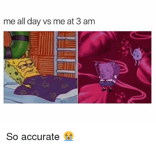 Memes, 🤖, and Day: me all day vs me at 3 am So accurate 😭