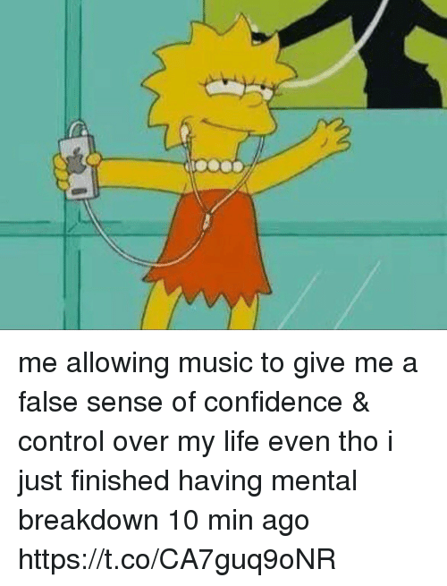 Confidence, Funny, and Life: me allowing music to give me a false sense of confidence & control over my life even tho i just finished having mental breakdown 10 min ago https://t.co/CA7guq9oNR