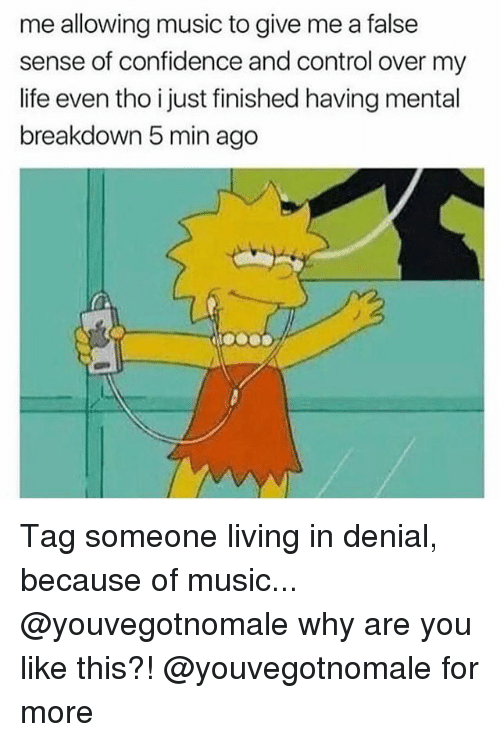 Confidence, Life, and Memes: me allowing music to give me a false  sense of confidence and control over my  life even tho i just finished having mental  breakdown 5 min ago Tag someone living in denial, because of music... @youvegotnomale why are you like this?! @youvegotnomale for more