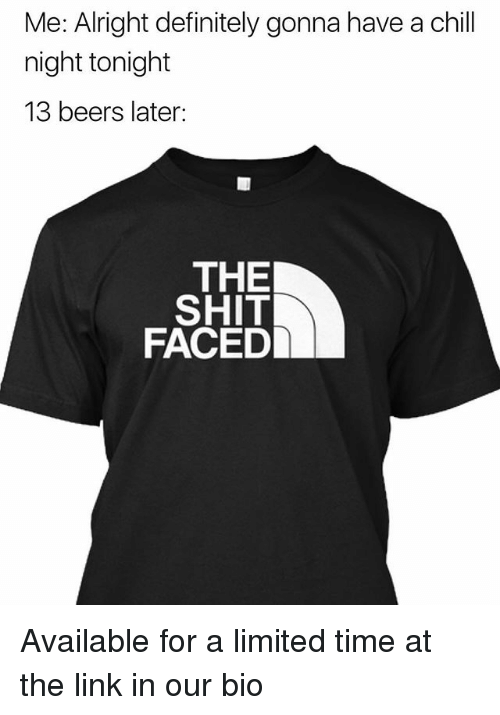 Chill, Definitely, and Memes: Me: Alright definitely gonna have a chill  night tonight  13 beers later:  THE  SHIT  FACED Available for a limited time at the link in our bio