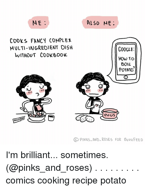 pinks: ME.  ALSD ME  COOKS FANCY COMPLEX  MULTI-INGREDIENT OISH  WITHOUT COOKBooK  GOOGLE  HOW TO  BOIL  POTATO?  づ  PINKSAND-ROSES FOR BUzzFEED I'm brilliant... sometimes. (@pinks_and_roses) . . . . . . . . . comics cooking recipe potato