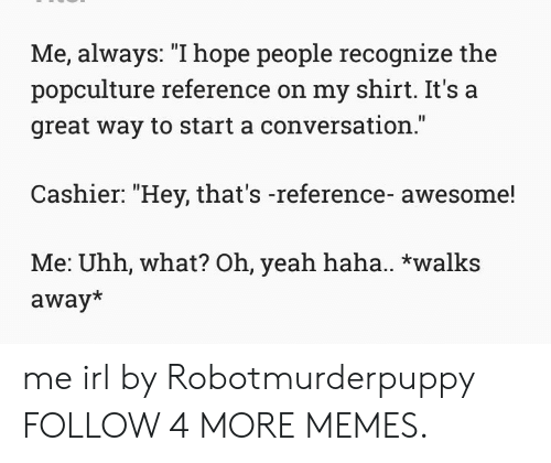 "Start A Conversation: Me, always: ""I hope people recognize the  popculture reference on my shirt. It's a  great way to start a conversation.""  Cashier: ""Hey, that's -reference- awesome!  Me: Uhh, what? Oh, yeah haha.. *walks  away* me irl by Robotmurderpuppy FOLLOW 4 MORE MEMES."