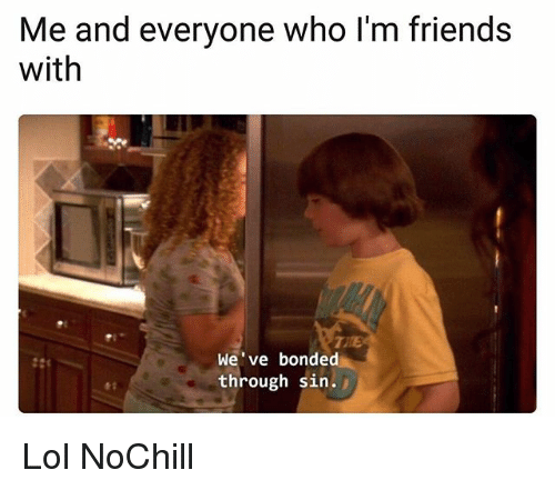 Friends, Funny, and Lol: Me and everyone who I'm friends  with  We've bonded  through sin. Lol NoChill