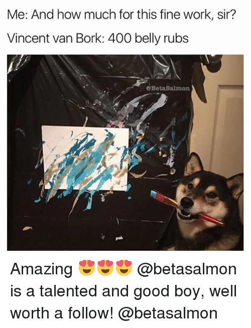 Børk: Me: And how much for this fine work, sir?  Vincent van Bork: 400 belly rubs  @BetaSalmon Amazing 😍😍😍 @betasalmon is a talented and good boy, well worth a follow! @betasalmon