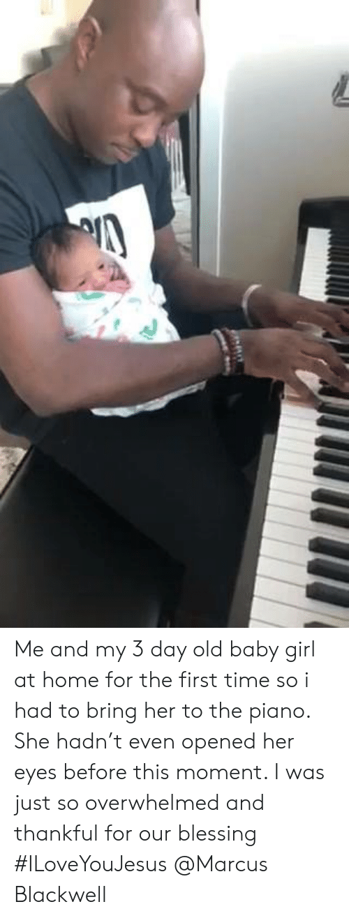 Baby Girl: Me and my 3 day old baby girl at home for the first time so i had to bring her to the piano. She hadn't even opened her eyes before this moment. I was just so overwhelmed and thankful for our blessing #ILoveYouJesus @Marcus Blackwell