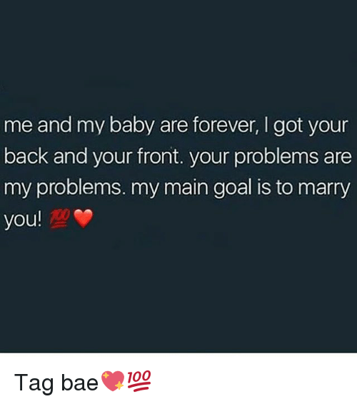 Bae, Memes, and Forever: me and my baby are forever, I got your  back and your front. your problems are  my problems. my main goal is to marry  you! Tag bae💖💯