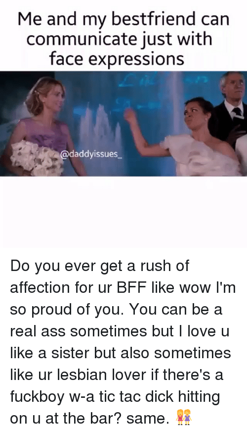lesbian lovers: Me and my bestfriend can  communicate just with  face expressions  @daddyissues. Do you ever get a rush of affection for ur BFF like wow I'm so proud of you. You can be a real ass sometimes but I love u like a sister but also sometimes like ur lesbian lover if there's a fuckboy w-a tic tac dick hitting on u at the bar? same. 👭