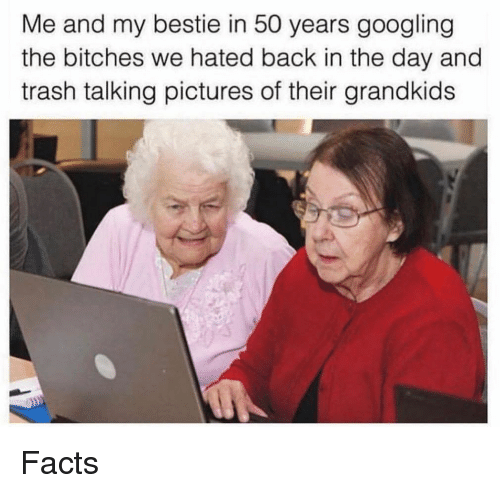 Grandkids: Me and my bestie in 50 years googling  the bitches we hated back in the day and  trash talking pictures of their grandkids Facts