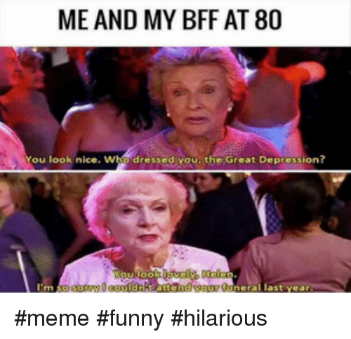 Great Depression: ME AND MY BFF AT 80  You look nice  dressediyou, the Great Depression?  last yea #meme #funny #hilarious