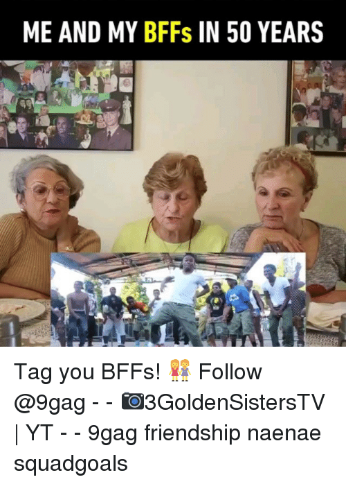 9gag, Memes, and Friendship: ME AND MY BFFs IN 50 YEAR!S Tag you BFFs! 👭 Follow @9gag - - 📷3GoldenSistersTV | YT - - 9gag friendship naenae squadgoals