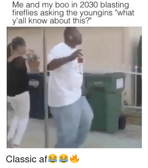 "Af, Boo, and Funny: Me and my boo in 2030 blasting  fireflies asking the youngins ""what  y'all know about this?"" Classic af😂😂🔥"