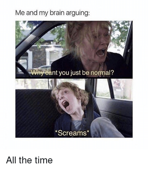 Arguing, Memes, and All the Time: Me and my brain arguing:  Why eant you just be normal?  Screams All the time