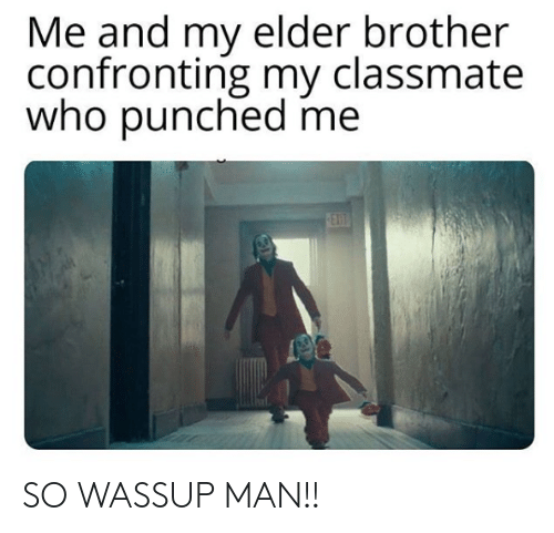 elder: Me and my elder brother  confronting my classmate  who punched me  EX  0ET SO WASSUP MAN!!