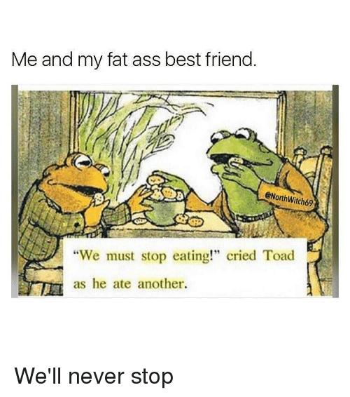 "Fat Ass, Memes, and 🤖: Me and my fat ass best friend.  @North Witch69  ""We must stop eating!"" cried Toad  as he ate another. We'll never stop"