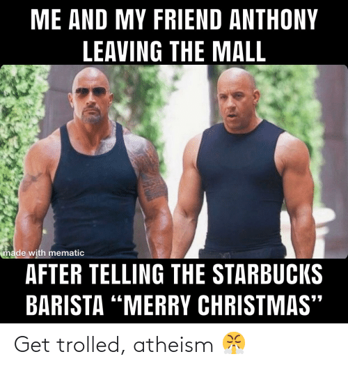"""Starbucks Barista: ME AND MY FRIEND ANTHONY  LEAVING THE MALL  made with mematic  AFTER TELLING THE STARBUCKS  BARISTA """"MERRY CHRISTMAS"""" Get trolled, atheism 😤"""