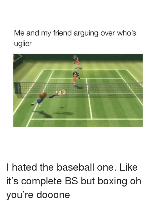 Baseball, Boxing, and Girl Memes: Me and my friend arguing over who's  uglier I hated the baseball one. Like it's complete BS but boxing oh you're dooone