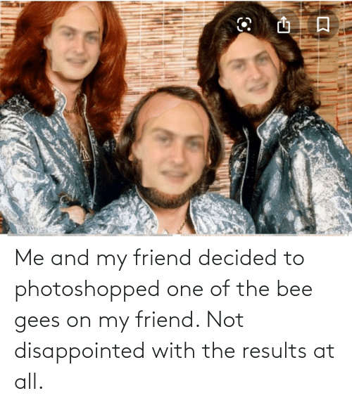 bee gees: Me and my friend decided to photoshopped one of the bee gees on my friend. Not disappointed with the results at all.