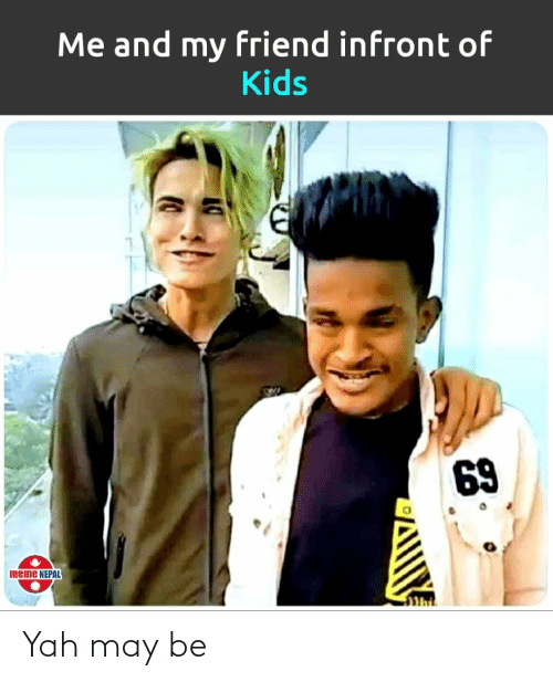 69 Meme: Me and my friend infront of  Kids  69  meme NEPAL Yah may be