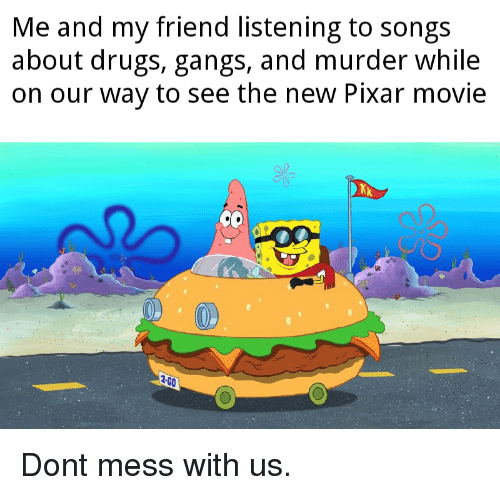 Drugs, Pixar, and Movie: Me and my friend listening to songs  about drugs, gangs, and murder while  on our way to see the new Pixar movie  2-GO Dont mess with us.