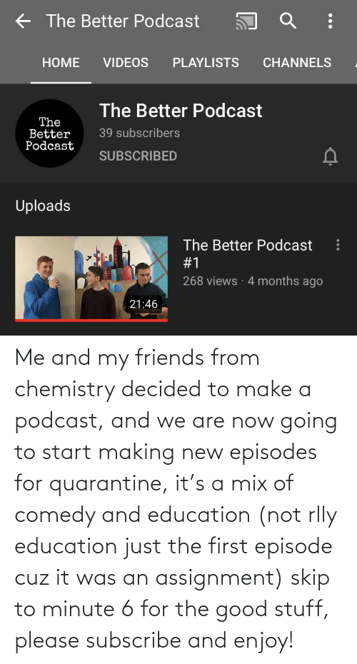 episodes: Me and my friends from chemistry decided to make a podcast, and we are now going to start making new episodes for quarantine, it's a mix of comedy and education (not rlly education just the first episode cuz it was an assignment) skip to minute 6 for the good stuff, please subscribe and enjoy!