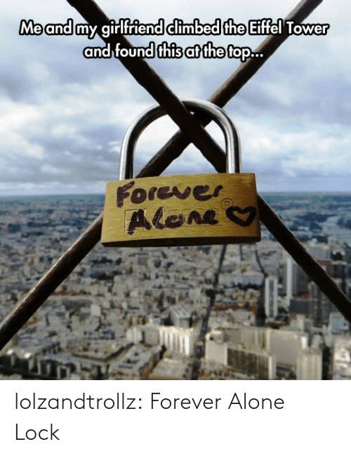 Eiffel Tower: Me and my girlfriend climbed the Eiffel Tower  and found this at the top..  Forever  Alene lolzandtrollz:  Forever Alone Lock