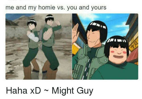 Me And My Homies: me and my homie vs. you and yours Haha xD ~ Might Guy