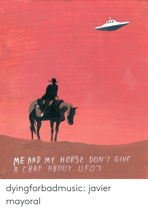 ufos: ME AND MY HORSE DDN'T GIVE  A CRAP ABOUT UFO'S dyingforbadmusic:  javier mayoral