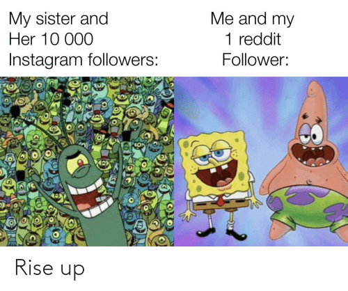 rise up: Me and my  My sister and  Her 10 000  1 reddit  Instagram followers:  Follower: Rise up