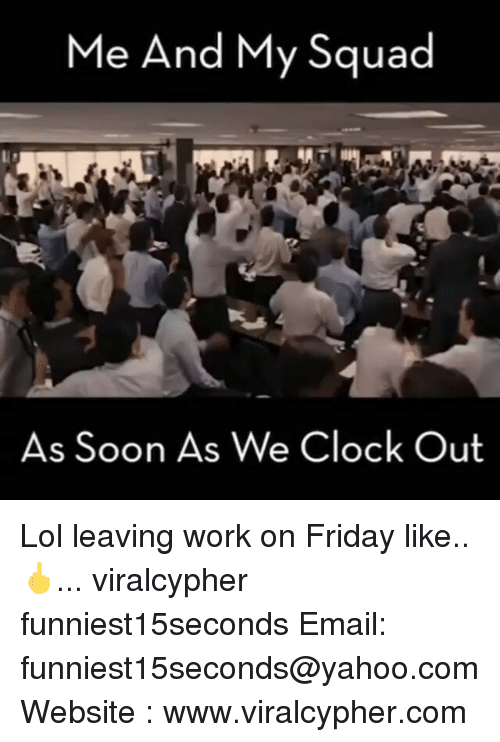 Clock, Funny, and My Squad: Me And My Squad  As Soon As We Clock Out Lol leaving work on Friday like.. 🖕... viralcypher funniest15seconds Email: funniest15seconds@yahoo.com Website : www.viralcypher.com