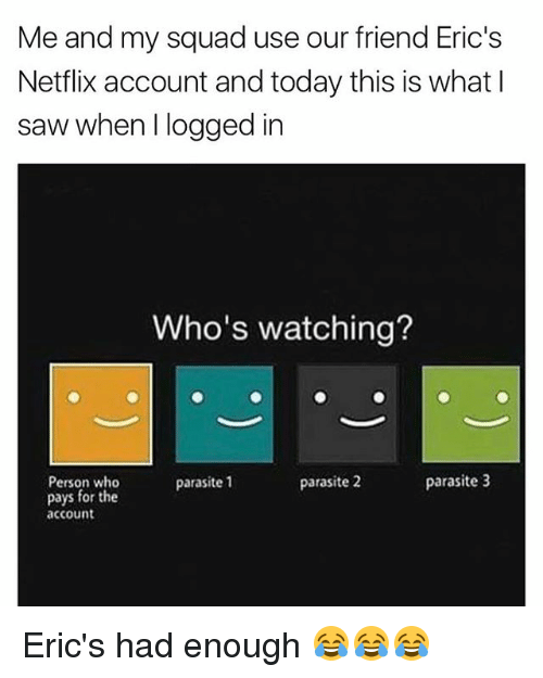 the Accountant: Me and my squad use our friend Eric's  Netflix account and today this is what  saw when logged in  Who's watching?  parasite 3  parasite 2  Person who  parasite 1  pays for the  account Eric's had enough 😂😂😂
